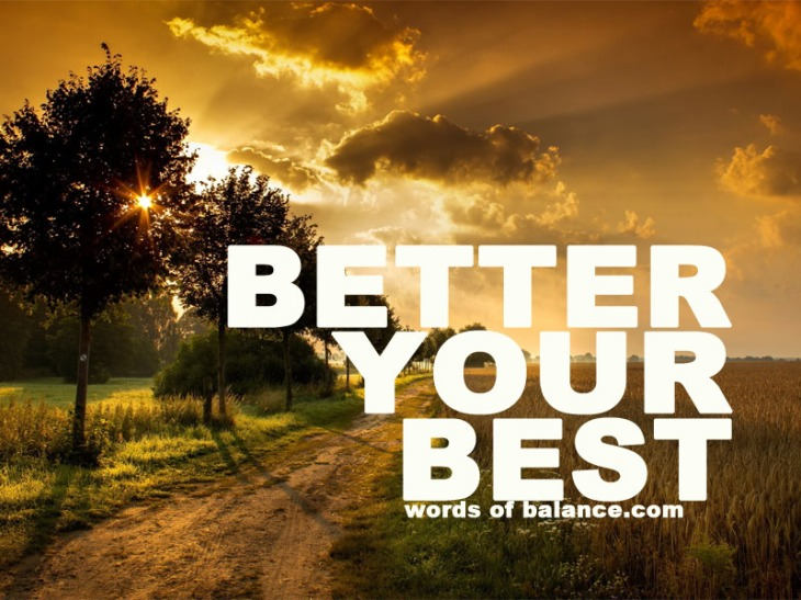 better, best, creation, believe, success, happiness, faith, fitness, health, motivate, motivation, inspire, inspiration, balance, words of balance