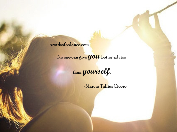 No one can give you better advice than yourself. Marcus Tullius Cicero