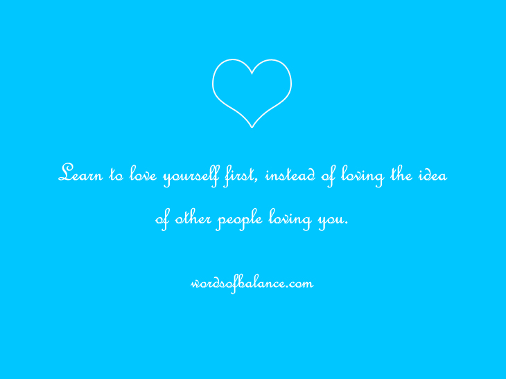 Learn to love yourself first, instead of loving the idea of other people loving you.