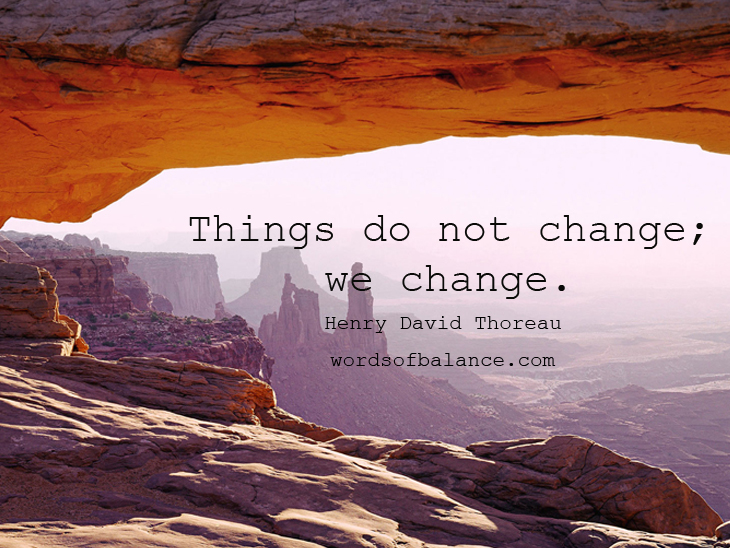 Things do not change; we change. Henry David Thoreau
