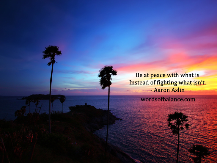 Be at peace with what is instead of fighting what isn't.