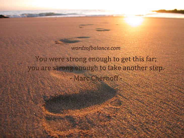 You were strong enough to get this far;  you are strong enough to take another step. - Marc Chernoff