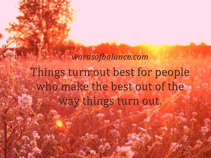 Things turn out the bet for people who make the best out of the way things turn out