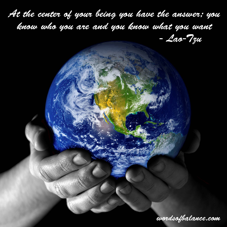 At the center of your being you have the answer; you know who you are and you know what you want. - Lao-Tzu