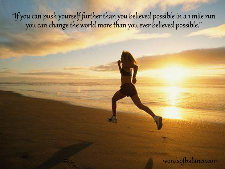 If you can push yourself further than you believed possible in a 1 mile run you can change the world more than you ever believed possible.