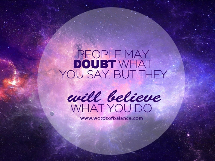 people-may-doubt-what-you-say-but-they-will-believe-what-you-dp