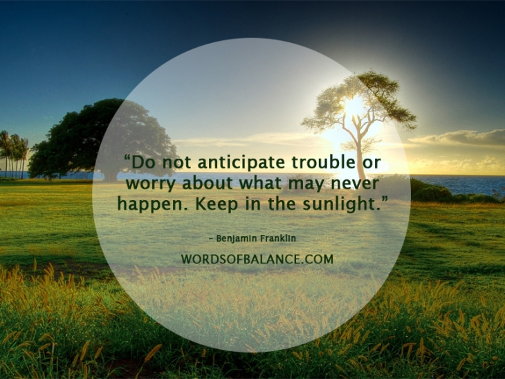 Do not anticipate trouble or worry about what may never happen