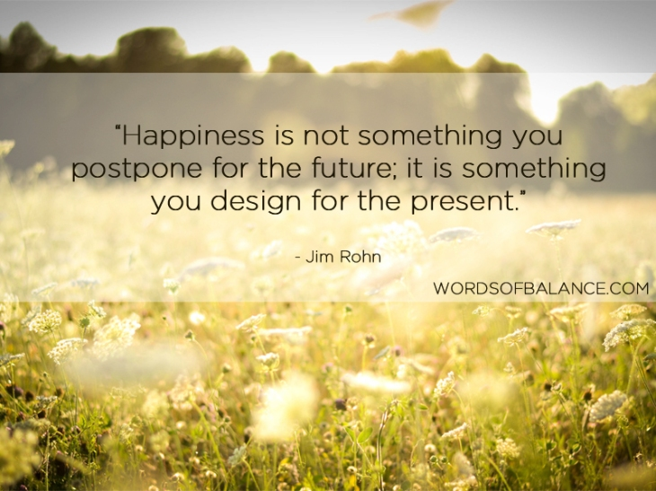 Happiness is not something you postpone for the future; it is something you design for the present