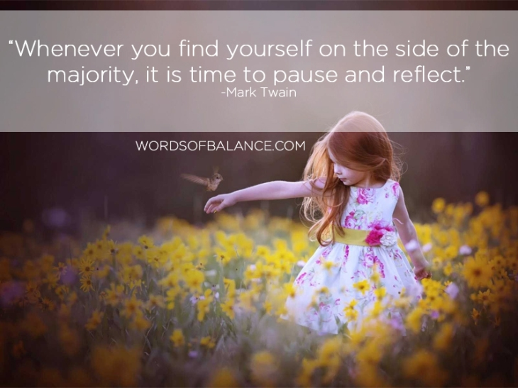 Whenever you find yourself on the side of the majority it is time to pause and reflect